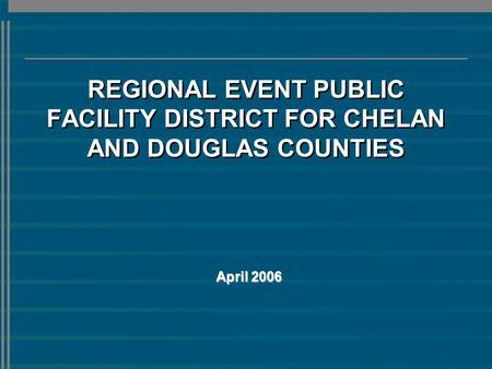 REGIONAL EVENT PUBLIC FACILITY DISTRICT FOR CHELAN AND DOUGLAS COUNTIES April 2006.