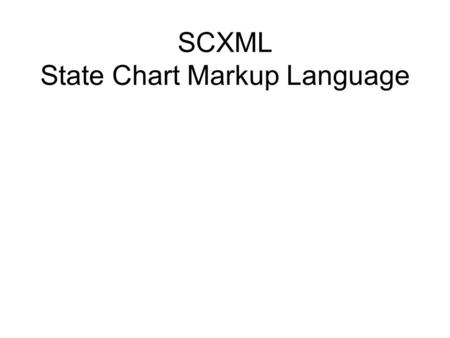 SCXML State Chart Markup Language. SCXML controls the flow of an application SCXML controls modalities –VoiceXML –XHTML –Others, e.g., InkML, SVG SCXML.