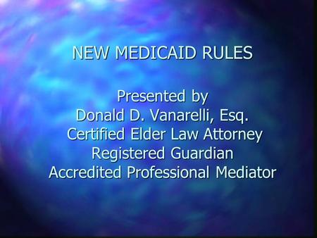 NEW MEDICAID RULES Presented by Donald D. Vanarelli, Esq. Certified Elder Law Attorney Registered Guardian Accredited Professional Mediator.
