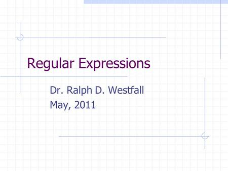 Regular Expressions Dr. Ralph D. Westfall May, 2011.