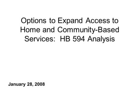 Options to Expand Access to Home and Community-Based Services: HB 594 Analysis January 28, 2008.