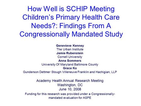 How Well is SCHIP Meeting Children's Primary Health Care Needs?: Findings From A Congressionally Mandated Study Genevieve Kenney The Urban Institute Jamie.