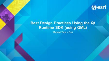Best Design Practices Using the Qt Runtime SDK (using QML) Michael Tims – Esri.