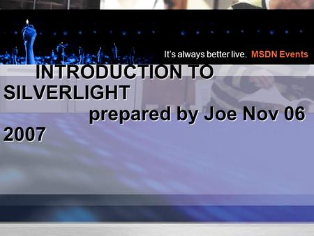 It's always better live. MSDN Events INTRODUCTION TO SILVERLIGHT prepared by Joe Nov 06 2007 INTRODUCTION TO SILVERLIGHT prepared by Joe Nov 06 2007.