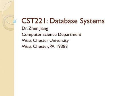 CST221: Database Systems Dr. Zhen Jiang Computer Science Department West Chester University West Chester, PA 19383.