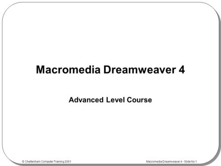 © Cheltenham Computer Training 2001 Macromedia Dreamweaver 4 - Slide No 1 Macromedia Dreamweaver 4 Advanced Level Course.