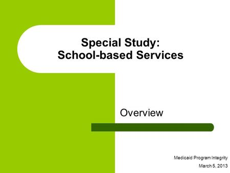 Special Study: School-based Services Overview Medicaid Program Integrity March 5, 2013.