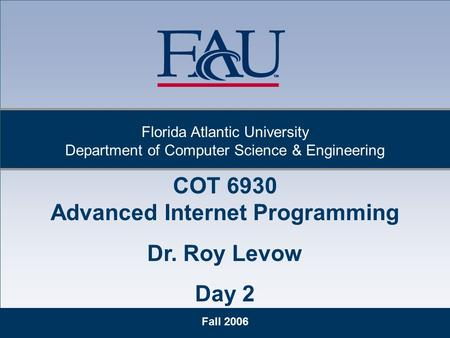 1 Fall 2006 Florida Atlantic University Department of Computer Science & Engineering COT 6930 Advanced Internet Programming Dr. Roy Levow Day 2.
