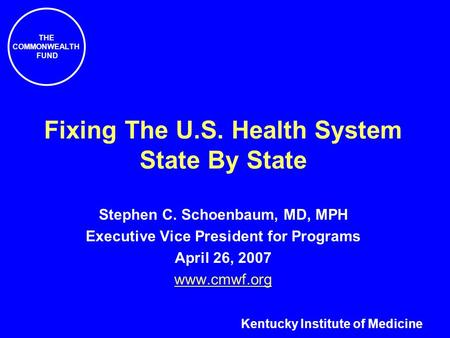 THE COMMONWEALTH FUND Fixing The U.S. Health System State By State Stephen C. Schoenbaum, MD, MPH Executive Vice President for Programs April 26, 2007.