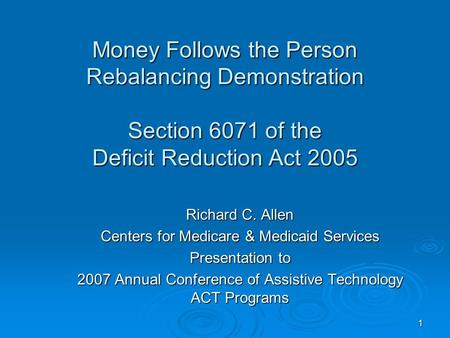 1 Money Follows the Person Rebalancing Demonstration Section 6071 of the Deficit Reduction Act 2005 Richard C. Allen Centers for Medicare & Medicaid Services.
