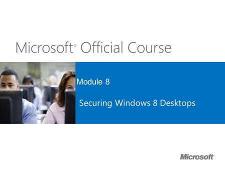Microsoft ® Official Course Module 8 Securing Windows 8 Desktops.