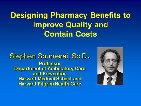 Stephen Soumerai, Sc.D. Professor Department of Ambulatory Care and Prevention Harvard Medical School and Harvard Pilgrim Health Care Designing Pharmacy.