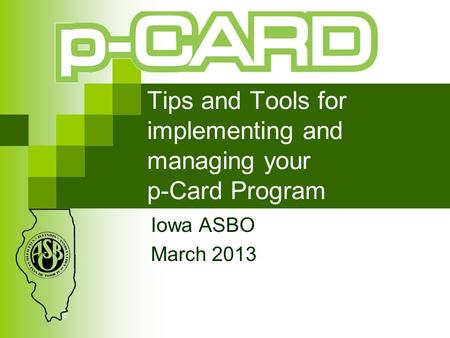 Tips and Tools for implementing and managing your p-Card Program Iowa ASBO March 2013.