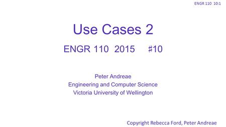 ENGR 110 10:1 Use Cases 2 ENGR 1102015♯10 Peter Andreae Engineering and Computer Science Victoria University of Wellington Copyright Rebecca Ford, Peter.