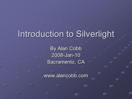 Introduction to Silverlight By Alan Cobb 2008-Jan-10 Sacramento, CA www.alancobb.com.