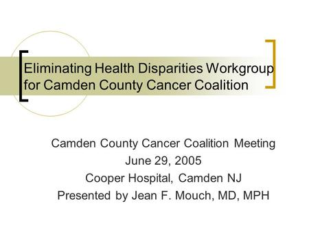 Eliminating Health Disparities Workgroup for Camden County Cancer Coalition Camden County Cancer Coalition Meeting June 29, 2005 Cooper Hospital, Camden.