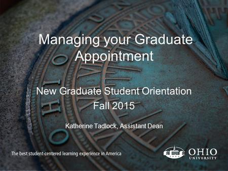 Managing your Graduate Appointment New Graduate Student Orientation Fall 2015 Katherine Tadlock, Assistant Dean.