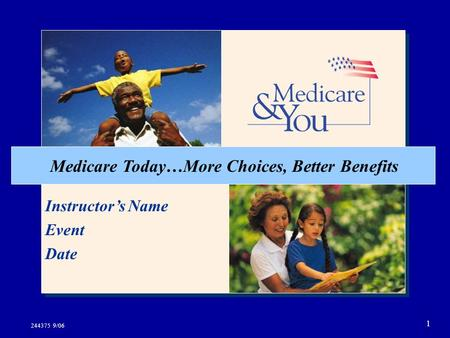 1 Medicare Today…More Choices, Better Benefits Instructor's Name Event Date 244375 9/06.