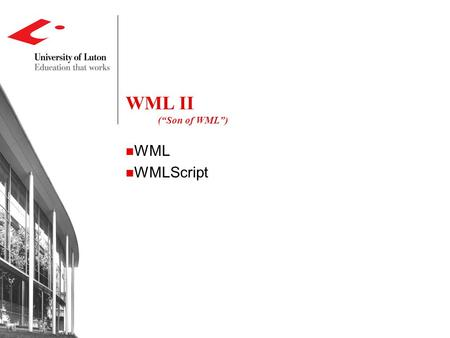 "WML II (""Son of WML"") WML WMLScript. WML - A Quick Review Document structure ,... Text and image controls ...,,..., Navigation controls ,,, Events."