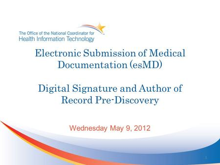 Electronic Submission of Medical Documentation (esMD) Digital Signature and Author of Record Pre-Discovery Wednesday May 9, 2012 1.