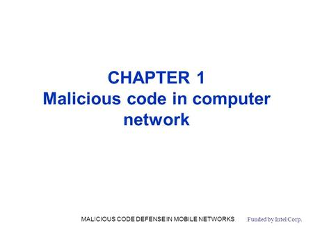 CHAPTER 1 Malicious code in computer network Funded by Intel Corp. MALICIOUS CODE DEFENSE IN MOBILE NETWORKS.