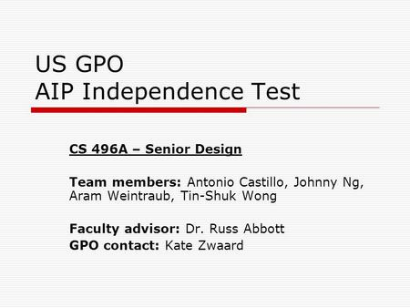 US GPO AIP Independence Test CS 496A – Senior Design Team members: Antonio Castillo, Johnny Ng, Aram Weintraub, Tin-Shuk Wong Faculty advisor: Dr. Russ.