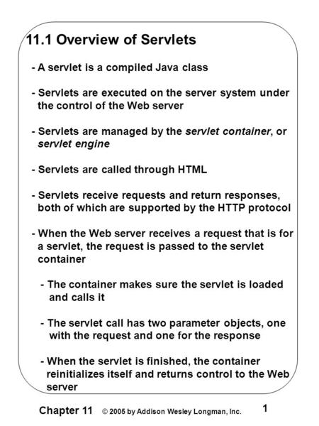 Chapter 11 © 2005 by Addison Wesley Longman, Inc. 1 11.1 Overview of Servlets - A servlet is a compiled Java class - Servlets are executed on the server.