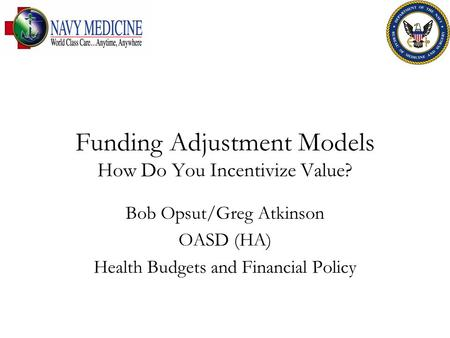 Funding Adjustment Models How Do You Incentivize Value? Bob Opsut/Greg Atkinson OASD (HA) Health Budgets and Financial Policy.