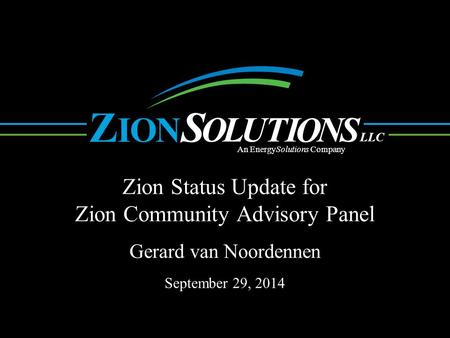 N O L UTI O NS OI ZS LLC An EnergySolutions Company Zion Status Update for Zion Community Advisory Panel. Gerard van Noordennen September 29, 2014.