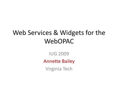 Web Services & Widgets for the WebOPAC IUG 2009 Annette Bailey Virginia Tech.