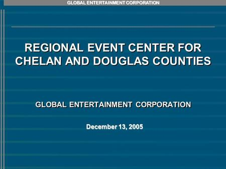 GLOBAL ENTERTAINMENT CORPORATION REGIONAL EVENT CENTER FOR CHELAN AND DOUGLAS COUNTIES GLOBAL ENTERTAINMENT CORPORATION December 13, 2005.