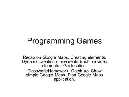 Programming Games Recap on Google Maps. Creating elements. Dynamic creation of elements (multiple video elements). Geolocation. Classwork/Homework: Catch-up.