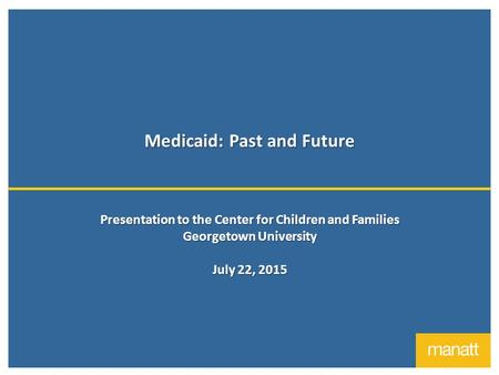 Medicaid: Past and Future Presentation to the Center for Children and Families Georgetown University July 22, 2015.