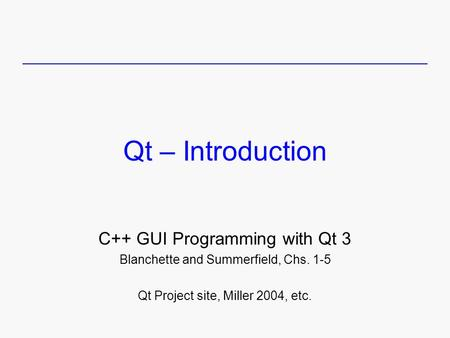 Qt – Introduction C++ GUI Programming with Qt 3 Blanchette and Summerfield, Chs. 1-5 Qt Project site, Miller 2004, etc.