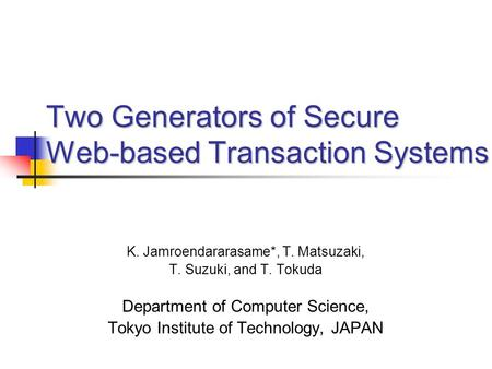 K. Jamroendararasame*, T. Matsuzaki, T. Suzuki, and T. Tokuda Department of Computer Science, Tokyo Institute of Technology, JAPAN Two Generators of Secure.