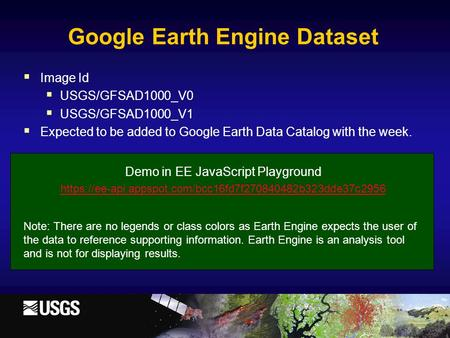  Image Id  USGS/GFSAD1000_V0  USGS/GFSAD1000_V1  Expected to be added to Google Earth Data Catalog with the week. Demo in EE JavaScript Playground.