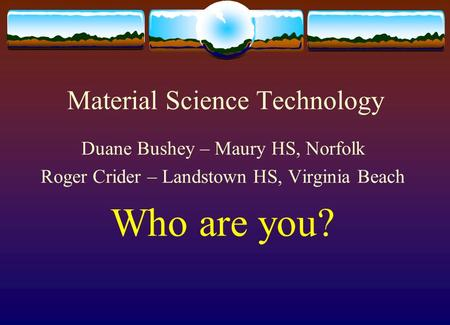 Material Science Technology Duane Bushey – Maury HS, Norfolk Roger Crider – Landstown HS, Virginia Beach Who are you?