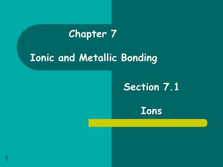 Chapter 7 Ionic and Metallic Bonding Section 7.1 Ions.