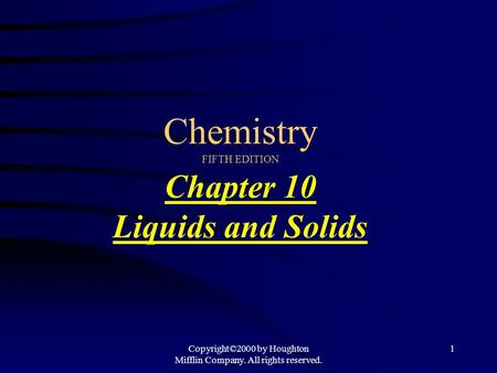 Copyright©2000 by Houghton Mifflin Company. All rights reserved. 1 Chemistry FIFTH EDITION Chapter 10 Liquids and Solids.