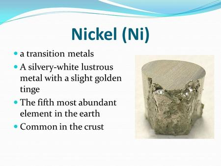 Nickel (Ni) a transition metals A silvery-white lustrous metal with a slight golden tinge The fifth most abundant element in the earth Common in the crust.