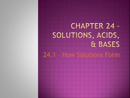 24.1 – How Solutions Form.  Same composition, color, density and taste throughout  Homogenous mixture  Exist in all states of matter  The air we breathe.