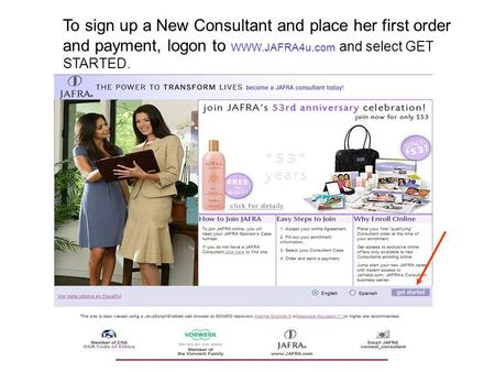 To sign up a New Consultant and place her first order and payment, logon to WWW.JAFRA4u.com and select GET STARTED.