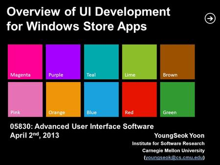 MagentaPurpleTeal PinkOrangeBlue LimeBrown RedGreen Overview of UI Development for Windows Store Apps YoungSeok Yoon Institute for Software Research Carnegie.