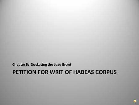 PETITION FOR WRIT OF HABEAS CORPUS Chapter 5: Docketing the Lead Event 1.