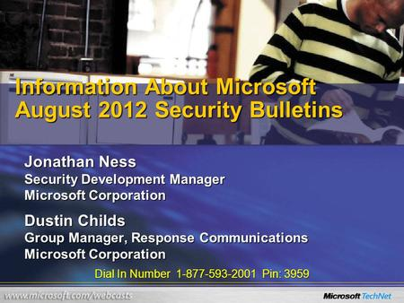 Dial In Number 1-877-593-2001 Pin: 3959 Information About Microsoft August 2012 Security Bulletins Jonathan Ness Security Development Manager Microsoft.