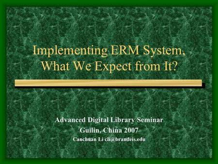 Implementing ERM System, What We Expect from It? Advanced Digital Library Seminar Guilin, China 2007 Canchuan Li