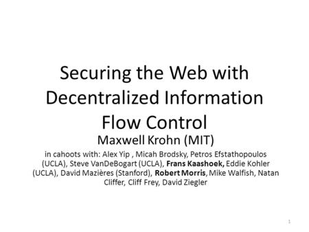 Securing the Web with Decentralized Information Flow Control Maxwell Krohn (MIT) in cahoots with: Alex Yip, Micah Brodsky, Petros Efstathopoulos (UCLA),