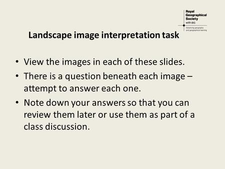 Landscape image interpretation task View the images in each of these slides. There is a question beneath each image – attempt to answer each one. Note.