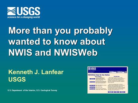 More than you probably wanted to know about NWIS and NWISWeb U.S. Department of the Interior, U.S. Geological Survey Kenneth J. Lanfear USGS.