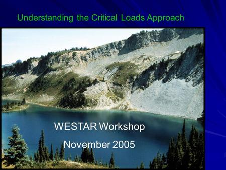 WESTAR Workshop November 2005 Understanding the Critical Loads Approach.